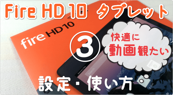 動画視聴はコレ1台!Fire HD 10 (2017) の設定と使い方。快適に観るための「おうち動画タブレット」設定メモ