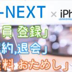 U-NEXTのiPhone登録はサクッと3分!「登録」「31日間無料トライアル」「解約/退会」方法をiPhoneで試して図解