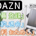DAZN (ダゾーン) のスマホ登録は アッサリ2分!「登録」「1ヶ月 無料体験」「解約・退会」方法を スマホで試して図解