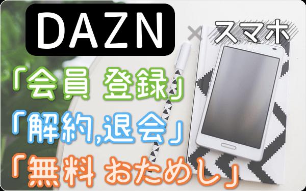 DAZN (ダ・ゾーン)のスマホ視聴、「会員登録」「1ヶ月 無料体験」「解約・退会」方法を スマホ経由で試して図解!