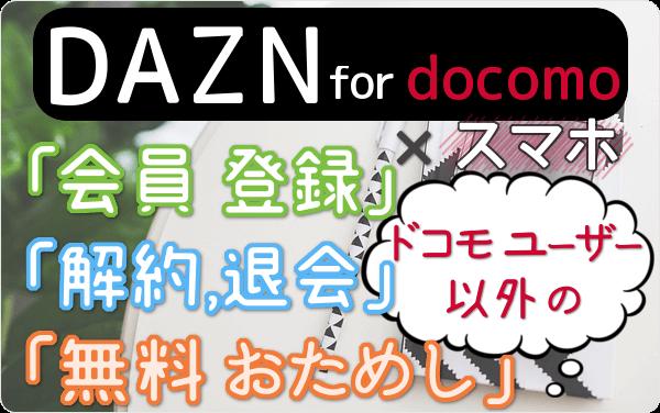 ドコモユーザー以外のDAZN for docomo(ダ・ゾーン フォー ドコモ)のスマホ視聴、「会員登録」「31日間 無料」「解約・退会」方法を スマホ経由で試して図解!