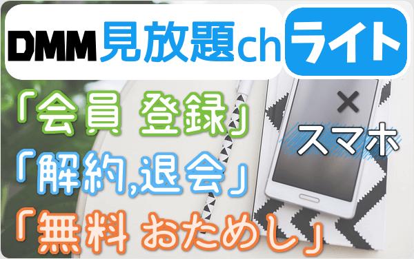 DMM見放題chライトのスマホ登録は サクッと4分!「登録」「2週間無料お試し」「解約・退会」方法を スマホで試して図解