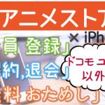 【ドコモユーザー以外のdアニメストア】5分で登録!今すぐiPhoneから「登録」「31日間無料おためし」「解約・退会」する方法を図解