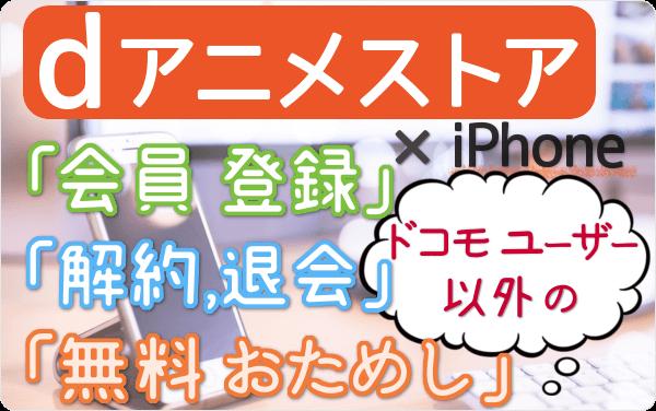 ドコモユーザー以外の dアニメストア。5分で登録!今すぐiPhoneから「登録」「31日間 無料おためし」「解約・退会」する方法を図解