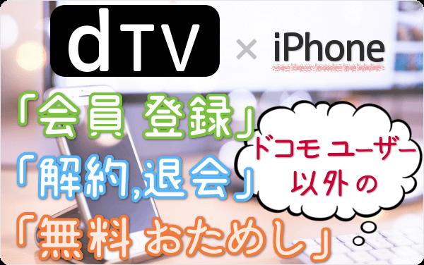 ドコモユーザー以外の dTV。5分で登録!今すぐiPhoneから「登録」「31日間 無料おためし」「解約・退会」する方法を図解