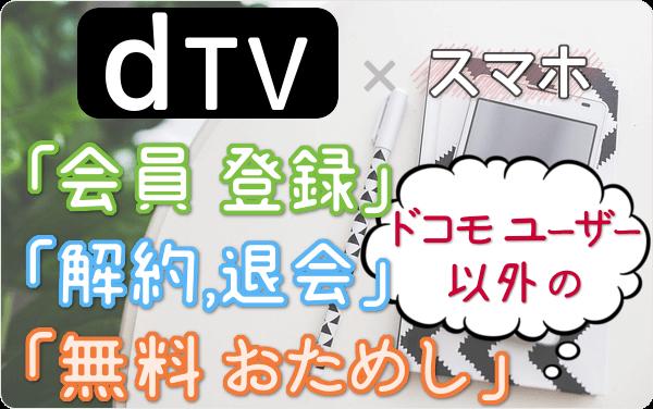 ドコモユーザー以外の dTV。5分で登録!今すぐスマホから「登録」「31日間 無料おためし」「解約・退会」する方法を図解