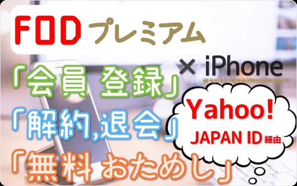Yahoo! JAPAN ID経由のFODプレミアム iPhone視聴、「会員登録」「31日間 無料おためし」「解約・退会」方法を iPhone経由で試して図解!