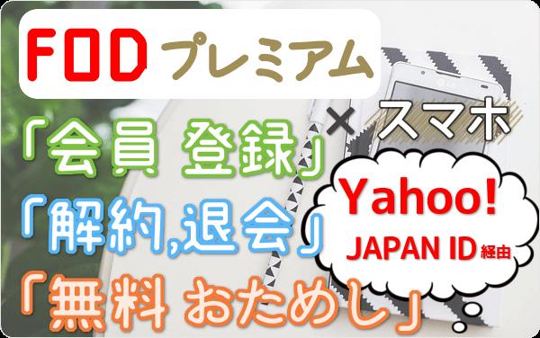 Yahoo!JAPAN ID経由のFODプレミアム スマホ視聴、「会員登録」「31日間 無料おためし」「解約・退会」方法を スマホ経由で試して図解!