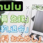 Hulu (フールー) のスマホ登録は サクッと3分!「登録」「2週間無料お試し」「解約・退会」方法を スマホで試して図解