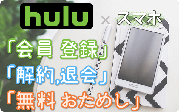 Hulu (フールー)のスマホ視聴、「会員登録」「2週間無料お試し」「解約・退会」方法を スマホ経由で試して図解!