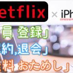 ネットフリックス (Netflix) のiPhone登録は サクッと3分!「登録」「1ヵ月 無料体験」「解約・退会」方法を iPhoneで試して図解