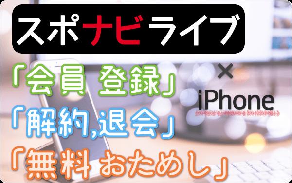 スポナビライブのiPhone視聴、「会員登録」「最大1ヶ月 無料体験」「解約・退会」方法を iPhone経由で試して図解!