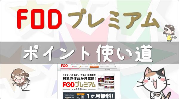 毎月1,200円分ゲットできる「FODプレミアム 月額888円」のポイントは、まともな使い道があるのか疑わしいので (笑)…調べたよ