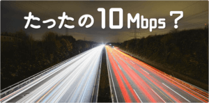 【必見!】快適な回線速度の目安は たったの10Mbps~。インターネットの実効速度って あまり必要なかった話
