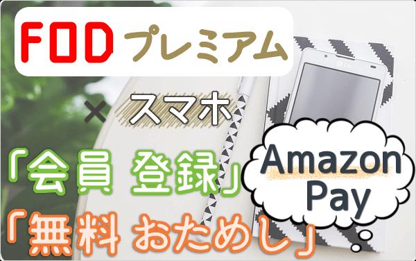 Amazon Pay (アマゾン・ペイ) での FODプレミアム。2分で登録! 今すぐスマホから「登録」「1ヶ月 無料おためし」する方法を図解
