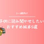 【2~3歳向け】子供に読み聞かせしたいおすすめ絵本5選【迷ったら絵本ナビを使おう!】