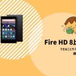 【Fire HD 8】2020年いま買うなら断然おすすめ!できることやスペックを徹底調査