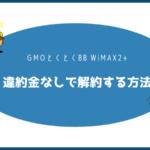 GMOとくとくBB WiMAX2+を違約金なしで解約する方法【注意点・手順まとめ】